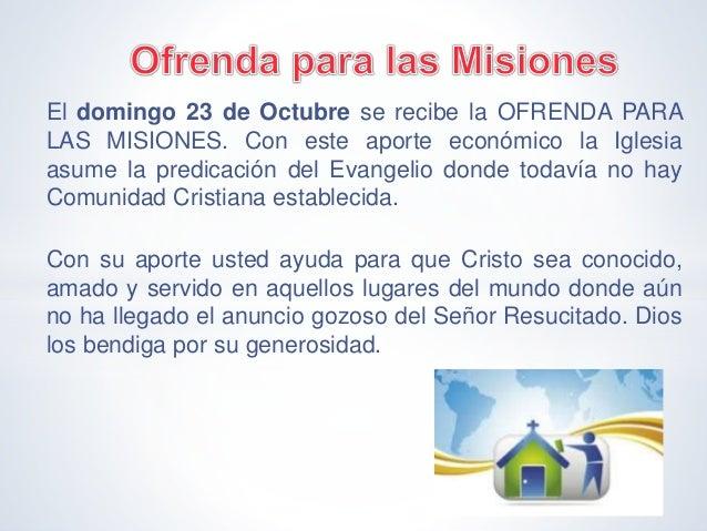 El domingo 23 de Octubre se recibe la OFRENDA PARA LAS MISIONES. Con este aporte económico la Iglesia asume la predicación...