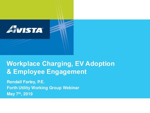 Workplace Charging, EV Adoption & Employee Engagement Rendall Farley, P.E. Forth Utility Working Group Webinar May 7th, 20...