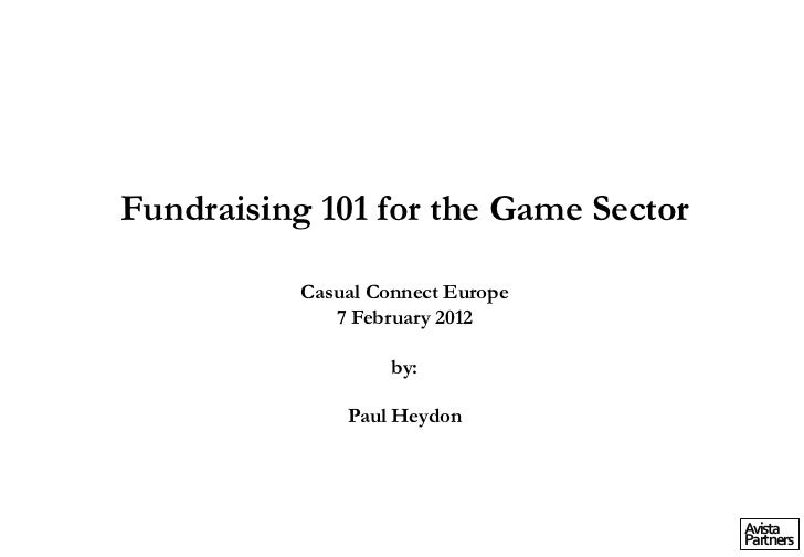 Fundraising 101 for the Game Sector           Casual Connect Europe              7 February 2012                    by:   ...