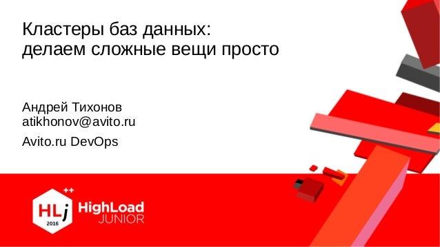 Кластеры баз данных: делаем сложные вещи просто Сиське! Андрей Тихонов atikhonov@avito.ru Avito.ru DevOps