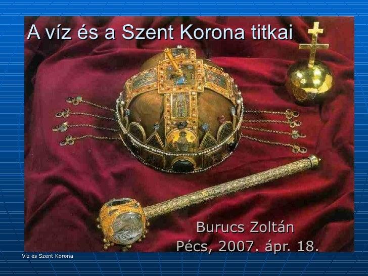 A víz és a Szent Korona titkai Burucs Zoltán  Pécs, 2007. ápr. 18. Víz és Szent Korona