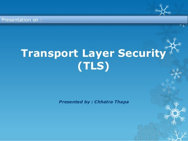 Presentation on :        Transport Layer Security                 (TLS)                    Presented by : Chhatra Thapa