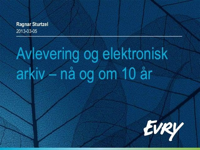 Ragnar Sturtzel2013-03-05Avlevering og elektroniskarkiv – nå og om 10 år