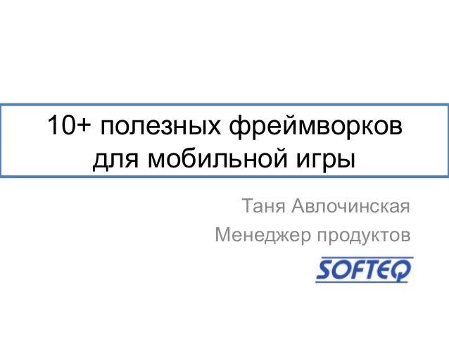 10+ полезных фреймворковдля мобильной игрыТаня АвлочинскаяМенеджер продуктов