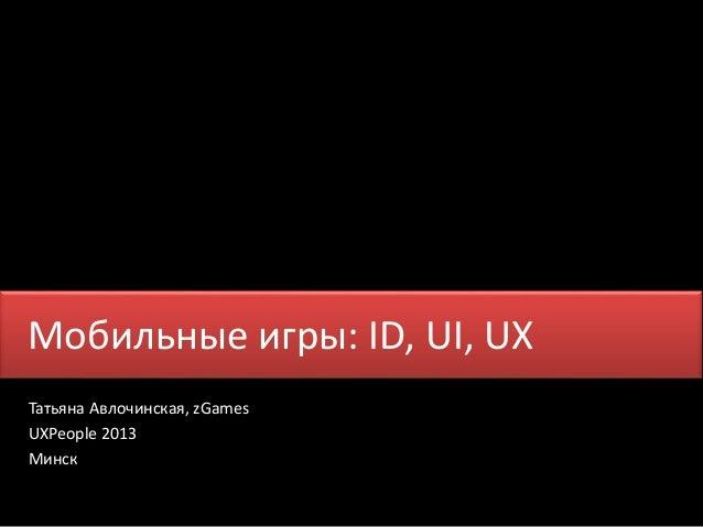 Мобильные игры: ID, UI, UX Татьяна Авлочинская, zGames UXPeople 2013 Минск