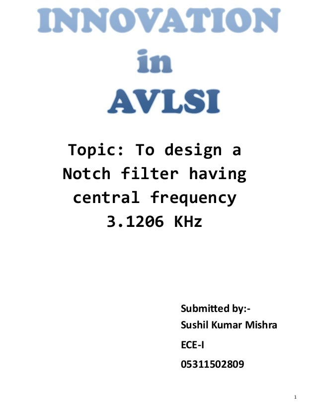 Topic: To design aNotch filter having central frequency     3.1206 KHz            Submitted by:-            Sushil Kumar M...