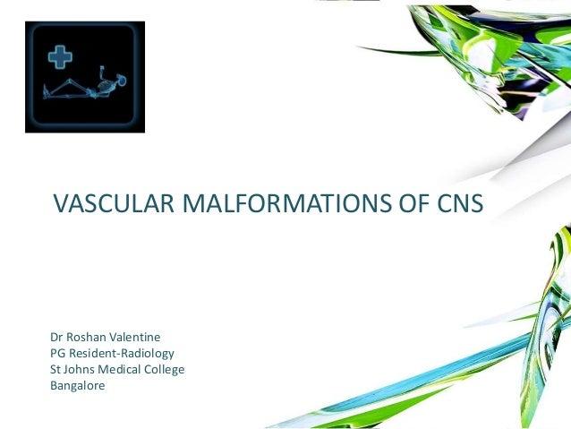VASCULAR MALFORMATIONS OF CNS Dr Roshan Valentine PG Resident-Radiology St Johns Medical College Bangalore