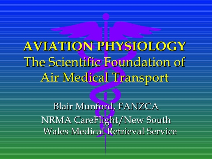 AVIATION PHYSIOLOGYThe Scientific Foundation of  Air Medical Transport     Blair Munford, FANZCA   NRMA CareFlight/New Sou...