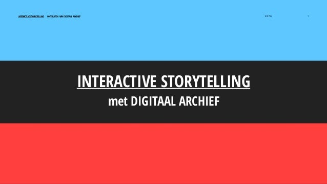 INTERACTIVE STORYTELLING ONTSLUITEN VAN DIGITAAL ARCHIEF 010716 1 INTERACTIVE STORYTELLING met DIGITAAL ARCHIEF