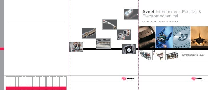 Avnet Interconnect, Passive &ElectromechanicalPHySICAL VALUE-Add SERVICES                              SuPPoRT AcRoSS THE ...