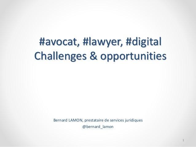 #avocat, #lawyer, #digital Challenges & opportunities Bernard LAMON, prestataire de services juridiques @bernard_lamon 1