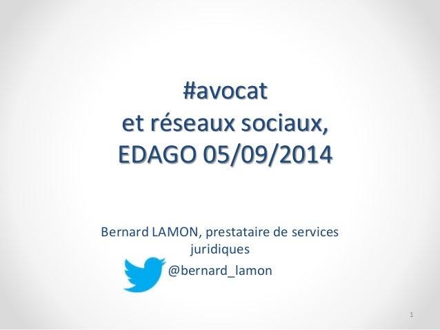 #avocat  et réseaux sociaux,  EDAGO 05/09/2014  Bernard LAMON, prestataire de services  juridiques  @bernard_lamon  1