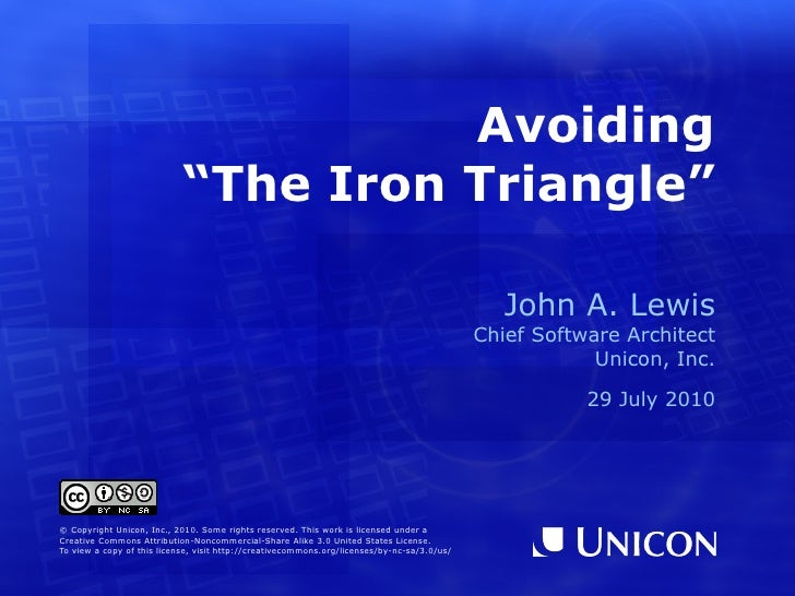 "Avoiding ""The Iron Triangle"" John A. Lewis Chief Software Architect Unicon, Inc. 29 July 2010 © Copyright Unicon, Inc., 20..."