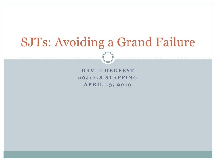 David DeGeest<br />06J:278 Staffing<br />April 13, 2010<br />SJTs: Avoiding a Grand Failure<br />