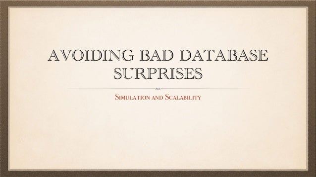 AVOIDING BAD DATABASE SURPRISES Simulation and Scalability
