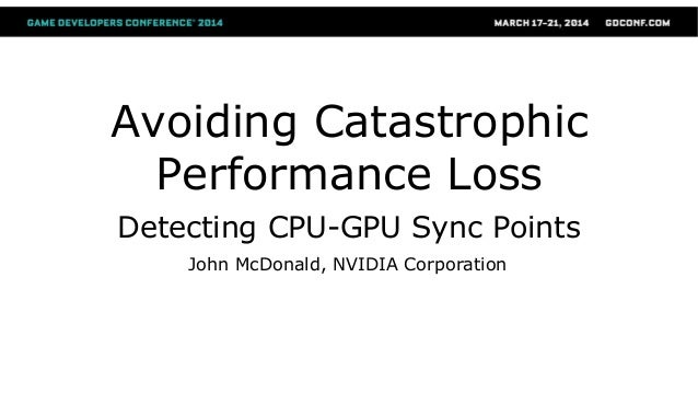 Avoiding Catastrophic Performance Loss Detecting CPU-GPU Sync Points John McDonald, NVIDIA Corporation