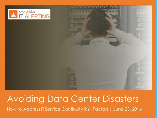 1 How to Address IT Service Continuity Risk Factors | June 23, 2016 Avoiding Data Center Disasters