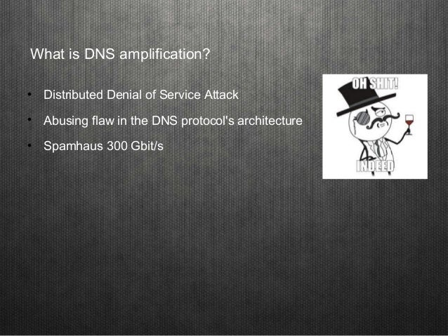 What is DNS amplification?  Distributed Denial of Service Attack  Abusing flaw in the DNS protocol's architecture  Spam...