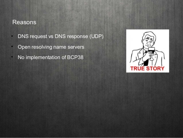 Reasons  DNS request vs DNS response (UDP)  Open resolving name servers  No implementation of BCP38