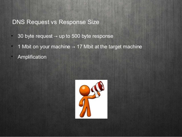 DNS Request vs Response Size  30 byte request → up to 500 byte response  1 Mbit on your machine → 17 Mbit at the target ...
