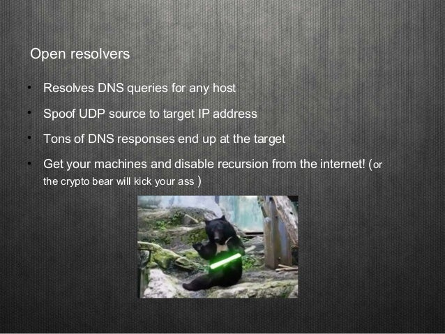 Open resolvers  Resolves DNS queries for any host  Spoof UDP source to target IP address  Tons of DNS responses end up ...