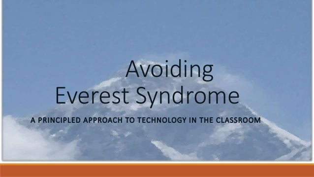 Avoiding Everest Syndrome A PRINCIPLED APPROACH TO TECHNOLOGY IN THE CLASSROOM