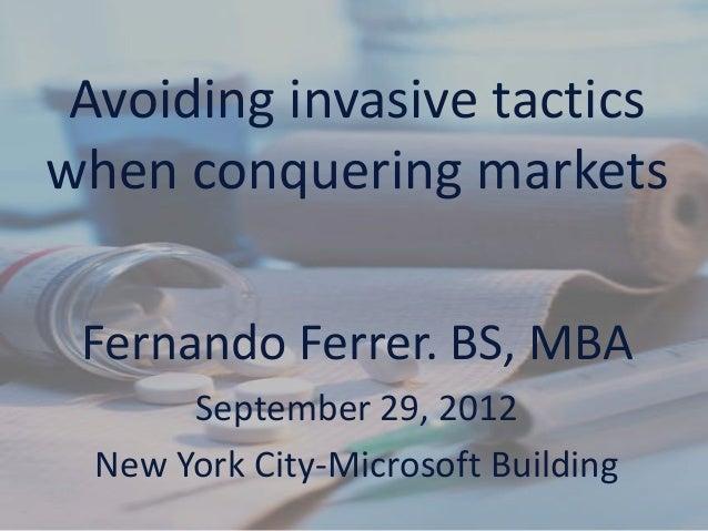 Avoiding invasive tactics when conquering markets Fernando Ferrer. BS, MBA September 29, 2012 New York City-Microsoft Buil...