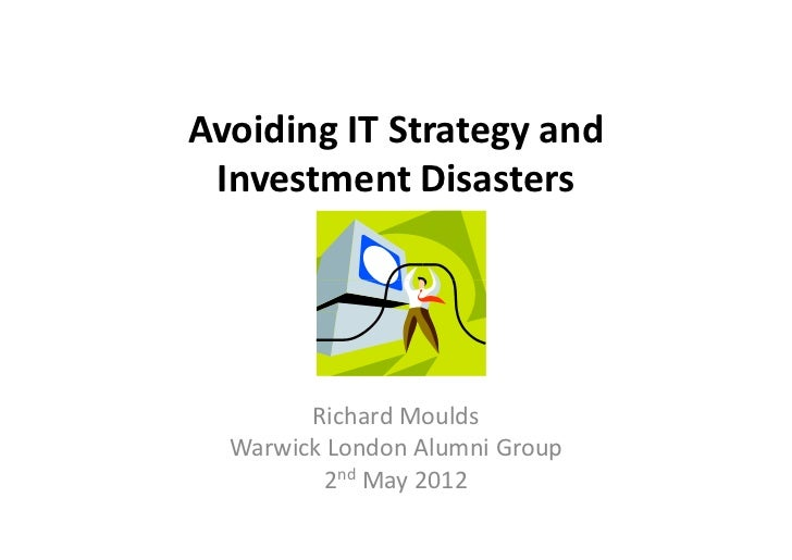 Avoiding IT Strategy and Investment Disasters        Richard Moulds  Warwick London Alumni Group         2nd May 2012