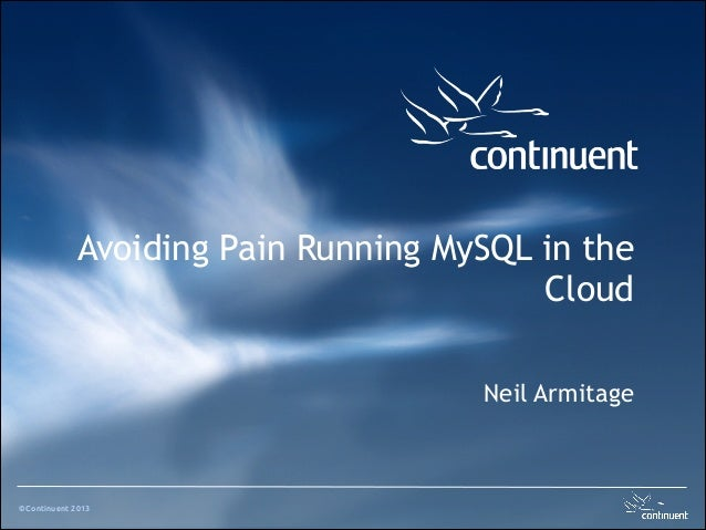 ©Continuent 2013 ! Avoiding Pain Running MySQL in the Cloud Neil Armitage
