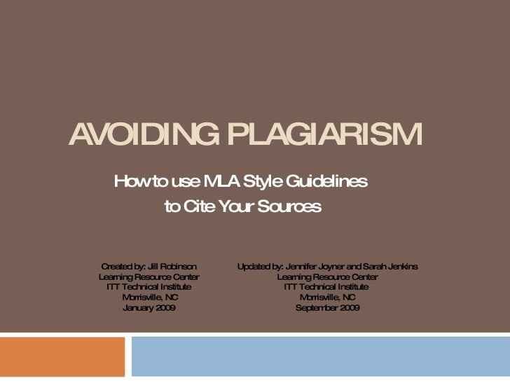 AVOIDING PLAGIARISM How to use MLA Style Guidelines  to Cite Your Sources Created by: Jill Robinson Learning Resource Cent...