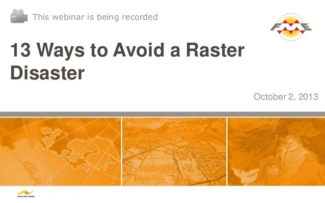 13 Ways to Avoid a Raster Disaster October 2, 2013 This webinar is being recorded