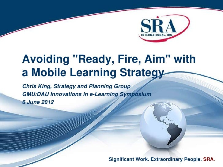 """Avoiding """"Ready, Fire, Aim"""" witha Mobile Learning StrategyChris King, Strategy and Planning GroupGMU/DAU Innovations in e-..."""