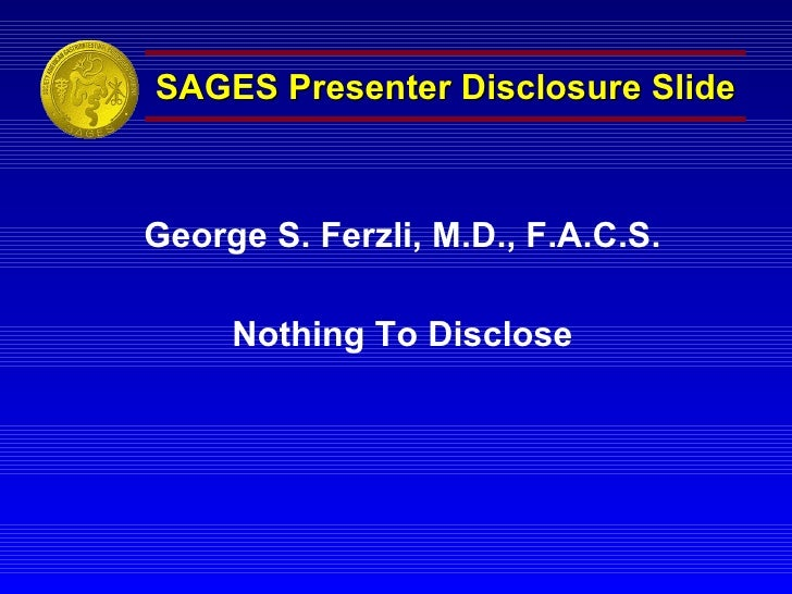 SAGES Presenter Disclosure Slide George S. Ferzli, M.D., F.A.C.S. Nothing To Disclose