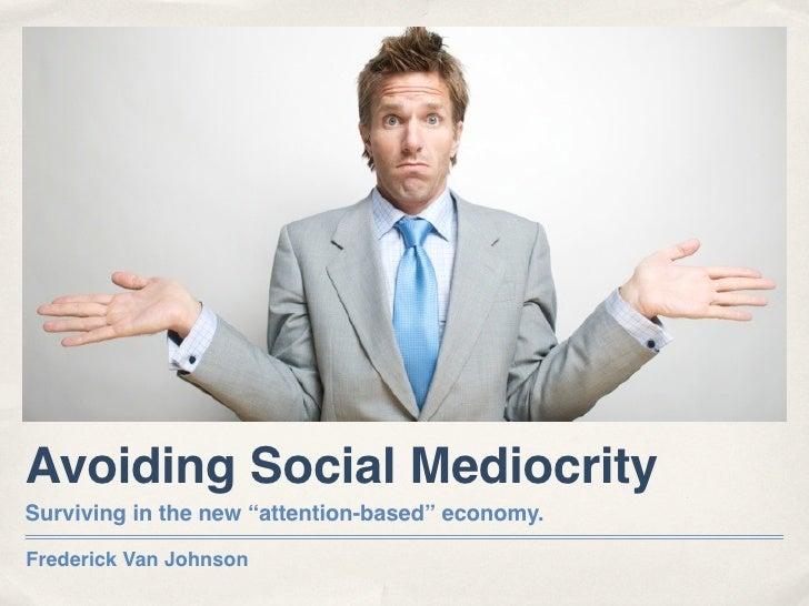 "Avoiding Social Mediocrity Surviving in the new ""attention-based"" economy.  Frederick Van Johnson"