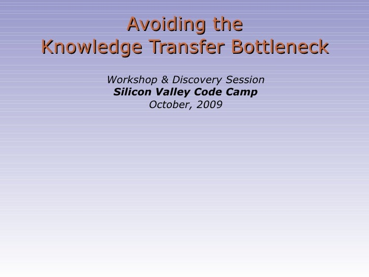 Avoiding the Knowledge Transfer Bottleneck Workshop & Discovery Session Silicon Valley Code Camp October, 2009