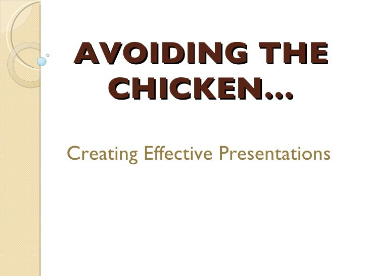 AVOIDING THE CHICKEN… Creating Effective Presentations
