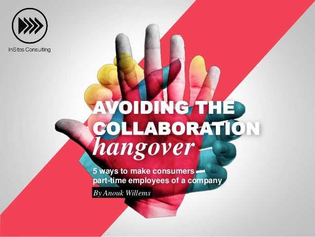 AVOIDING THE COLLABORATION hangover 5 ways to make consumers part-time employees of a company By Anouk Willems