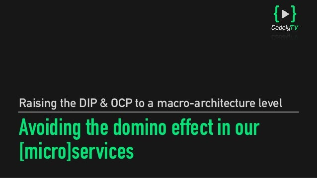 Avoiding the domino effect in our [micro]services Raising the DIP & OCP to a macro-architecture level