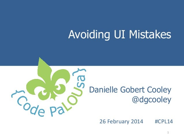 Avoiding UI Mistakes Introduction to Danielle Gobert Cooley User Experience Methods @dgcooley  26  February  2014    ...