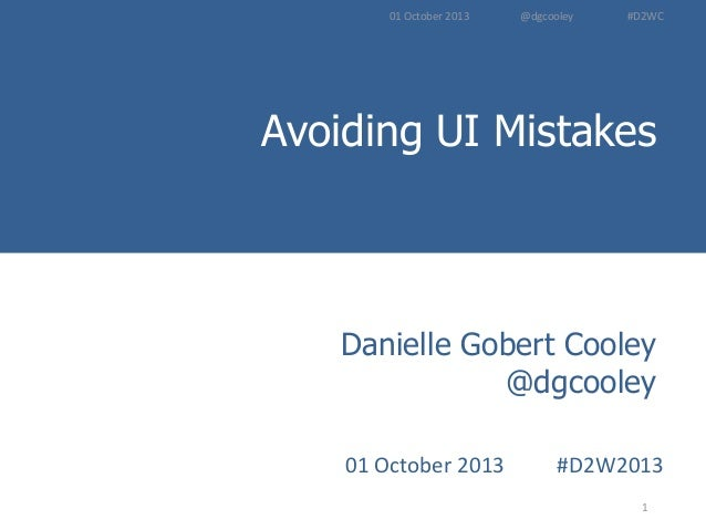 Avoiding UI Mistakes Introduction to User Experience Methods 1 Danielle Gobert Cooley @dgcooley 01 October 2013 #D2W2013 0...