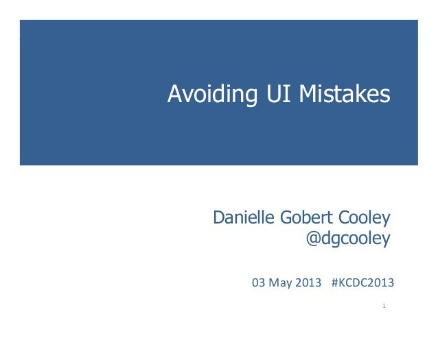 KCDC 2013Avoiding UI MistakesIntroduction toUser Experience Methods1 Danielle Gobert Cooley@dgcooley03 May 2013  ...