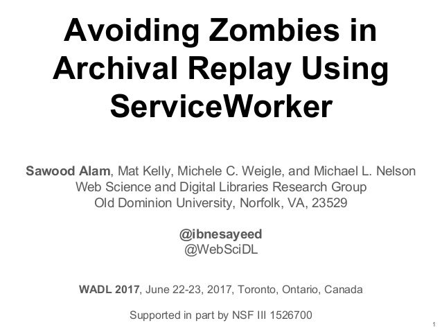 Avoiding Zombies in Archival Replay Using ServiceWorker Sawood Alam, Mat Kelly, Michele C. Weigle, and Michael L. Nelson W...