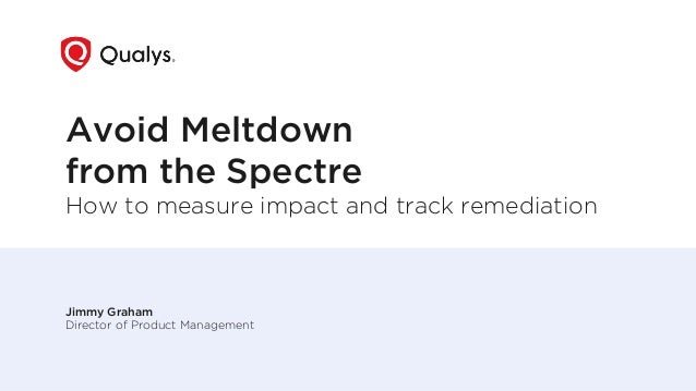 Avoid Meltdown from the Spectre How to measure impact and track remediation Jimmy Graham Director of Product Management