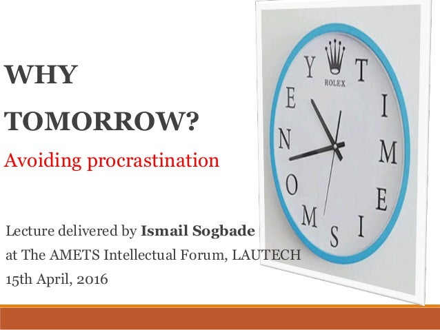 WHY TOMORROW? Avoiding procrastination Lecture delivered by Ismail Sogbade at The AMETS Intellectual Forum, LAUTECH 15th A...
