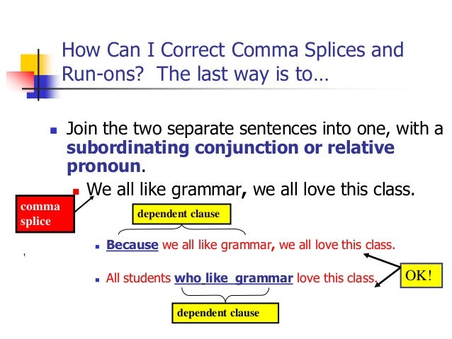 comma splice run ons Avoiding run-on sentences and comma splices an independent clause has a  subject and a verb and can stand by itself as a sentence when it does, it is.