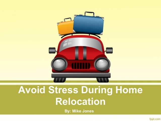 Avoid Stress During Home Relocation By: Mike Jones