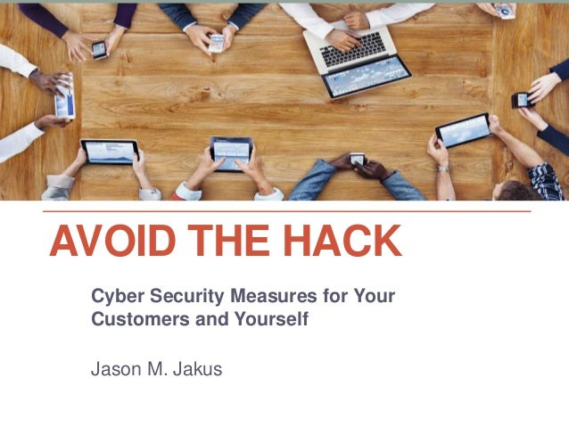 AVOID THE HACK Cyber Security Measures for Your Customers and Yourself Jason M. Jakus