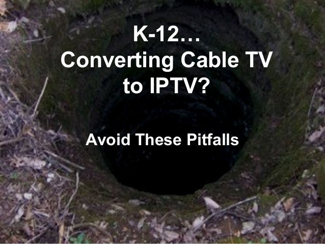 K-12…Converting Cable TV     to IPTV?  Avoid These Pitfalls