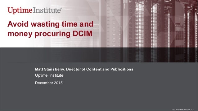 © 2015  Uptime  Institute, LLC Avoid wasting time and money procuring DCIM Matt Stansberry, Director of Conte...