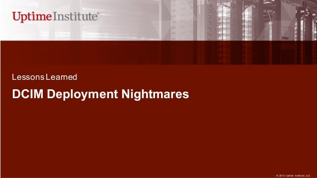 © 2015  Uptime  Institute, LLC DCIM Deployment Nightmares  Lessons Learned